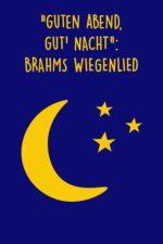 Guten Abend, Gute Nacht – Brahms Wiegenlied
